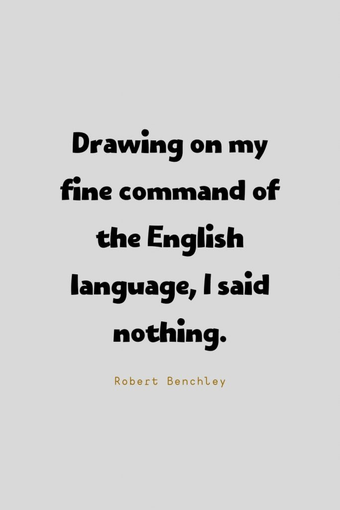 Funny Quotes (83): Drawing on my fine command of the English language, I said nothing. -Robert Benchley