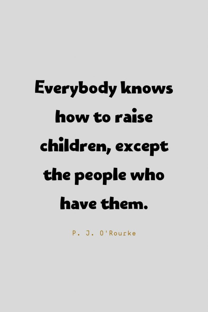 Funny Quotes (84): Everybody knows how to raise children, except the people who have them. -P. J. O'Rourke