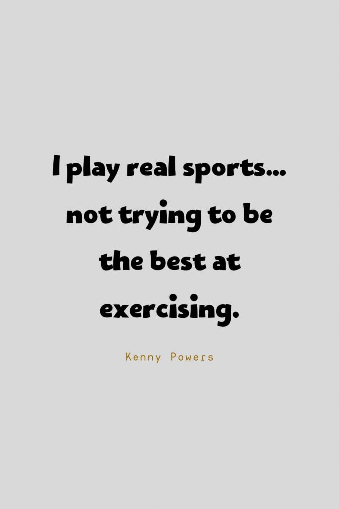 Funny Quotes (85): I play real sports…not trying to be the best at exercising. -Kenny Powers
