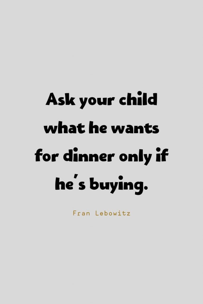 Funny Quotes (86): Ask your child what he wants for dinner only if he's buying. -Fran Lebowitz