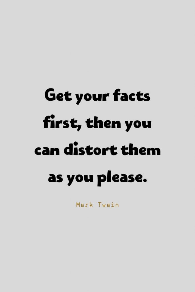 Funny Quotes (87): Get your facts first, then you can distort them as you please. -Mark Twain