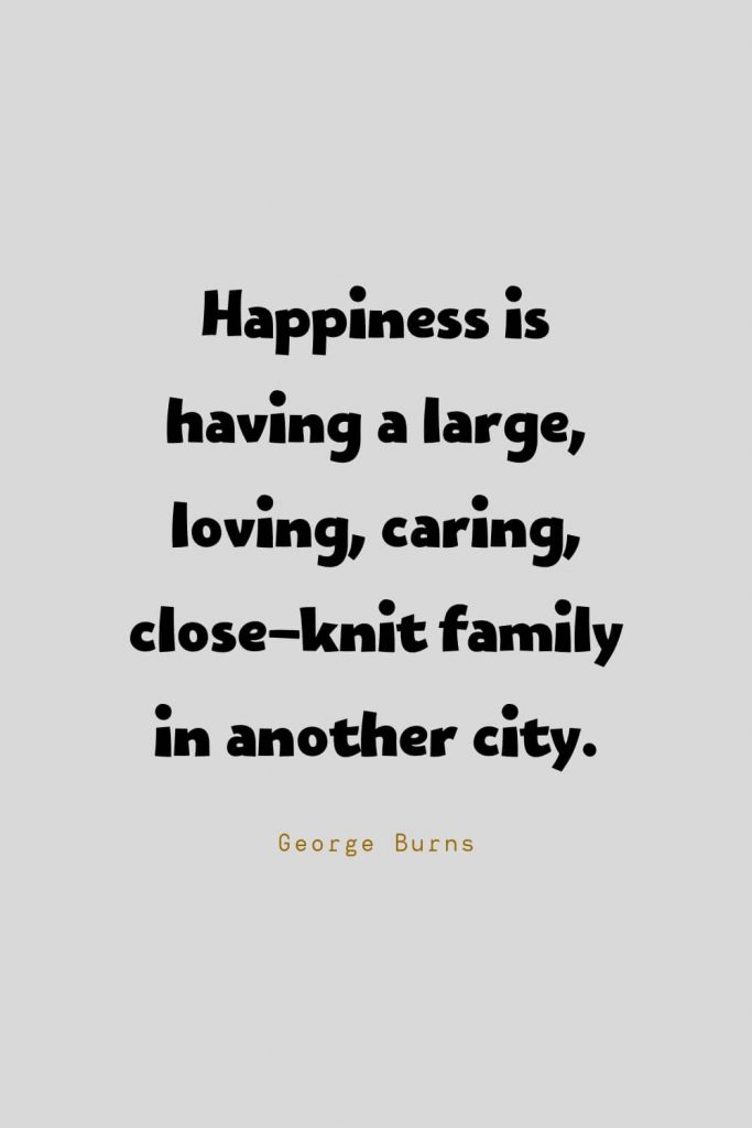 Funny Quotes (89): Happiness is having a large, loving, caring, close-knit family in another city. -George Burns