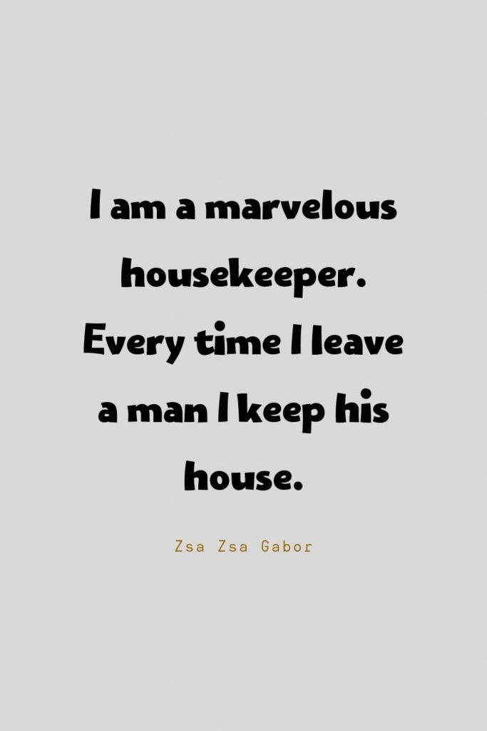Funny Quotes (90): I am a marvelous housekeeper. Every time I leave a man I keep his house. -Zsa Zsa Gabor