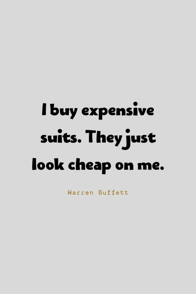 Funny Quotes (94): I buy expensive suits. They just look cheap on me. -Warren Buffett