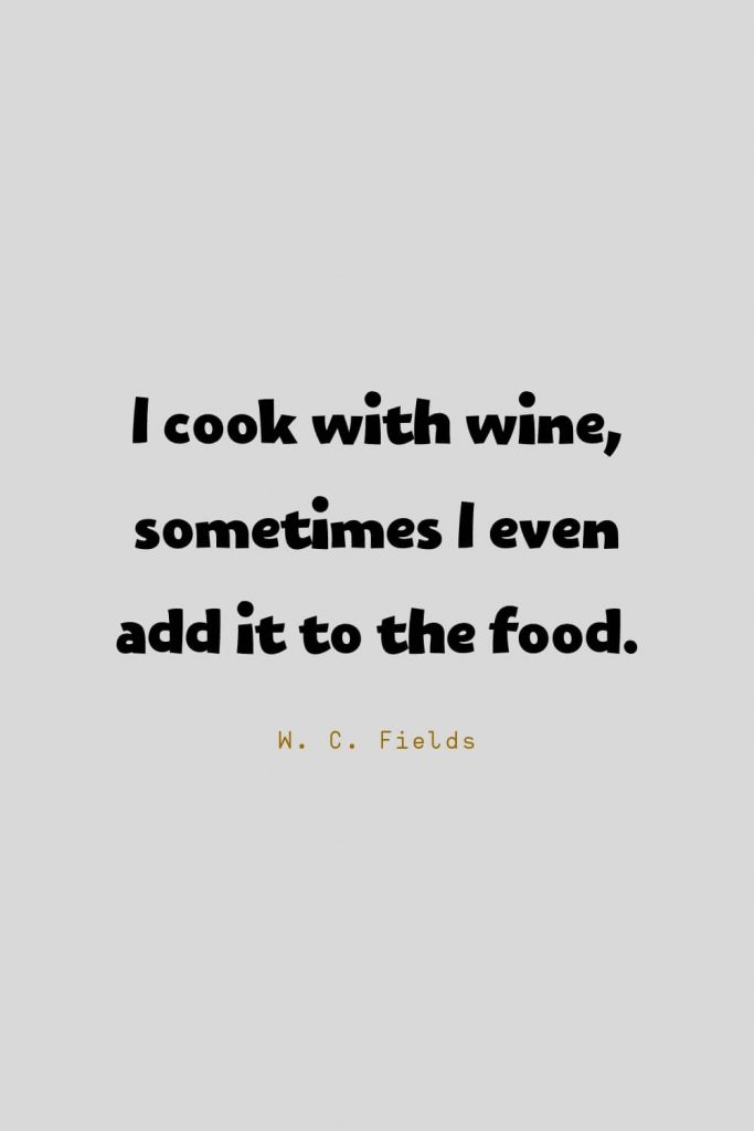 Funny Quotes (96): I cook with wine, sometimes I even add it to the food. -W. C. Fields