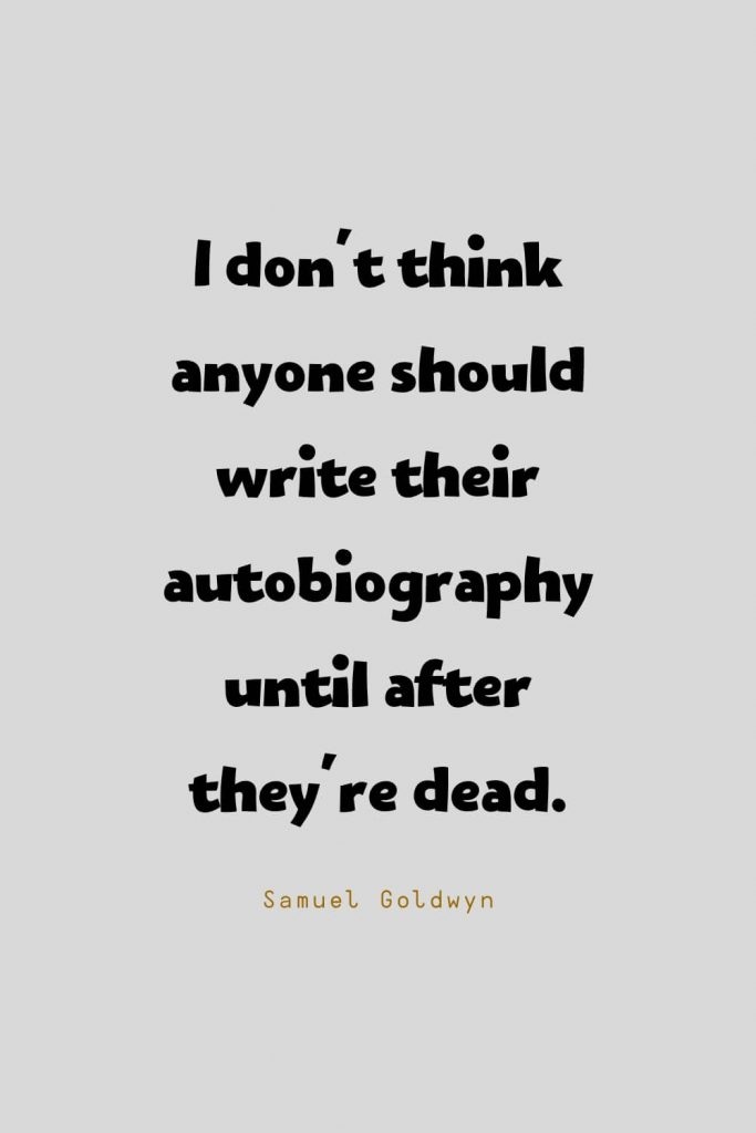 Funny Quotes (99): I don't think anyone should write their autobiography until after they're dead. -Samuel Goldwyn