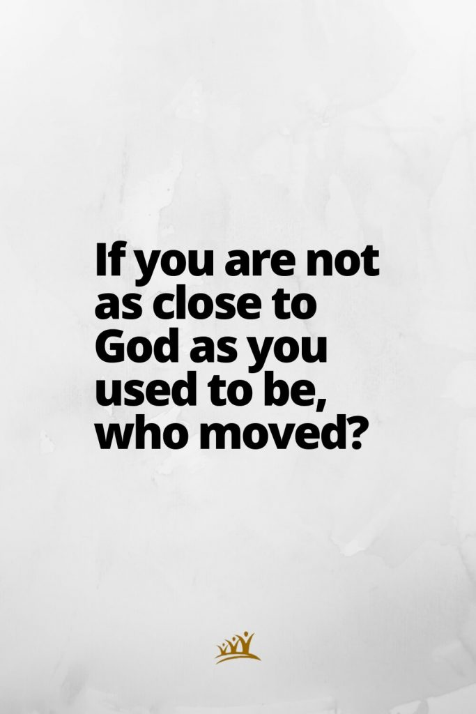 God Quotes (10): If you are not as close to God as you used to be, who moved?