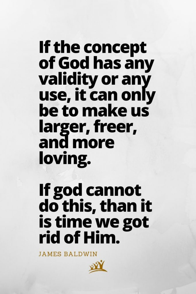 God Quotes (12): If the concept of God has any validity or any use, it can only be to make us larger, freer, and more loving. If god cannot do this, than it is time we got rid of Him. –James Baldwin