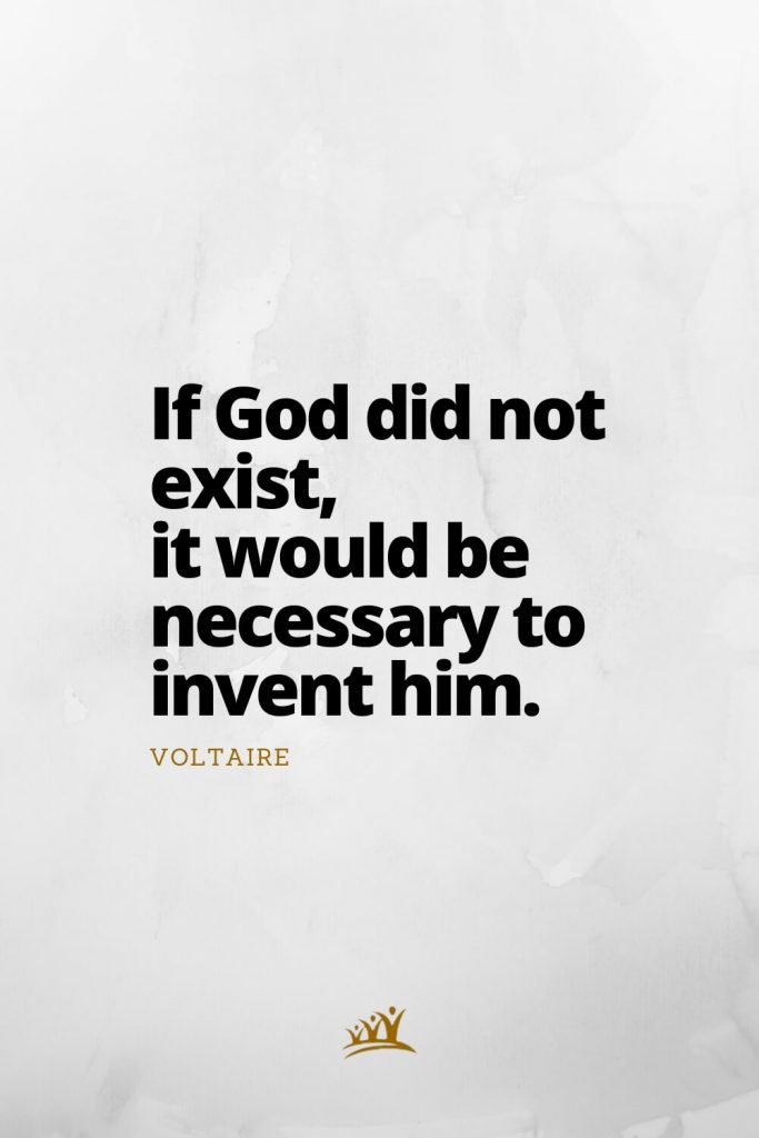 If God did not exist, it would be necessary to invent him. – Voltaire