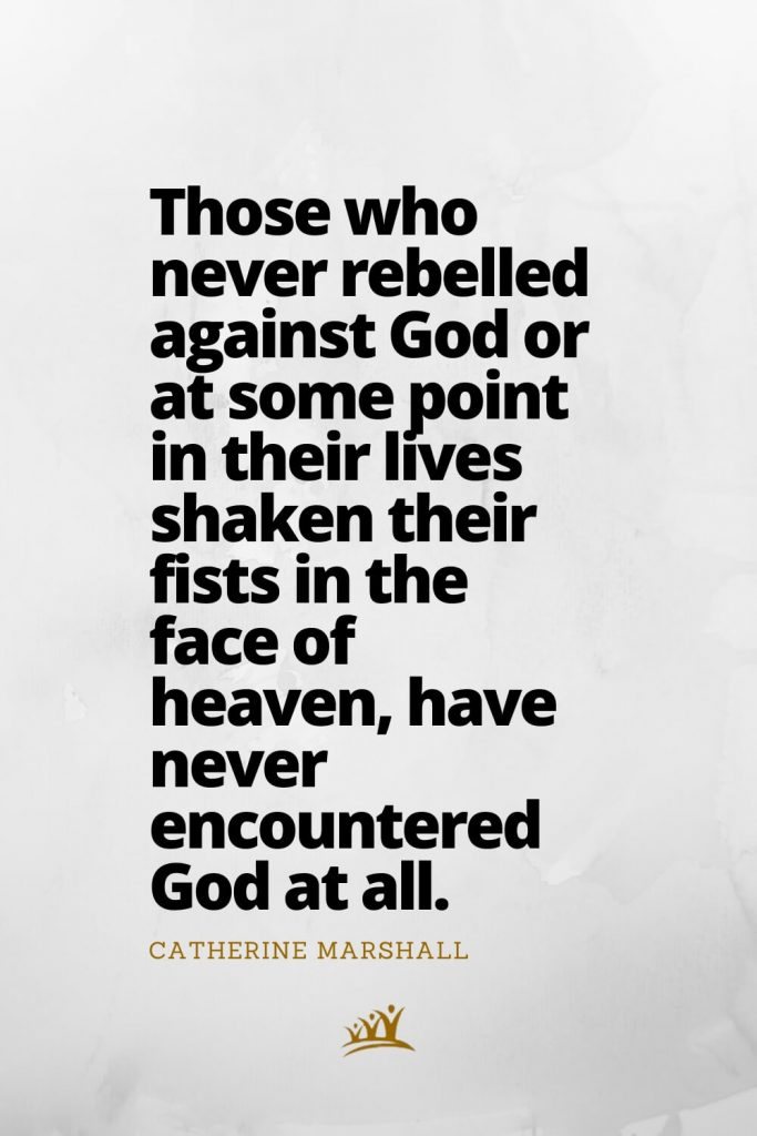 Those who never rebelled against God or at some point in their lives shaken their fists in the face of heaven, have never encountered God at all. – Catherine Marshall