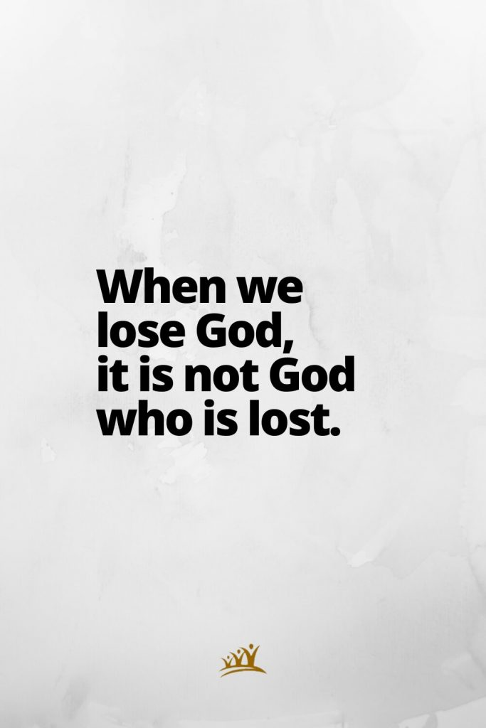 When we lose God, it is not God who is lost.