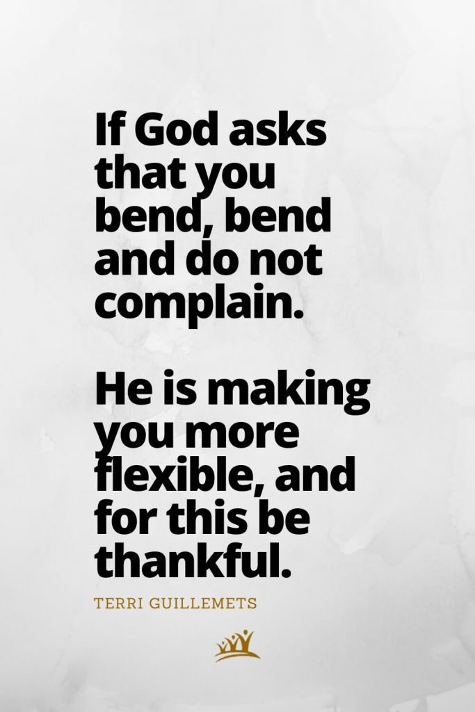 If God asks that you bend, bend and do not complain. He is making you more flexible, and for this be thankful. – Terri Guillemets