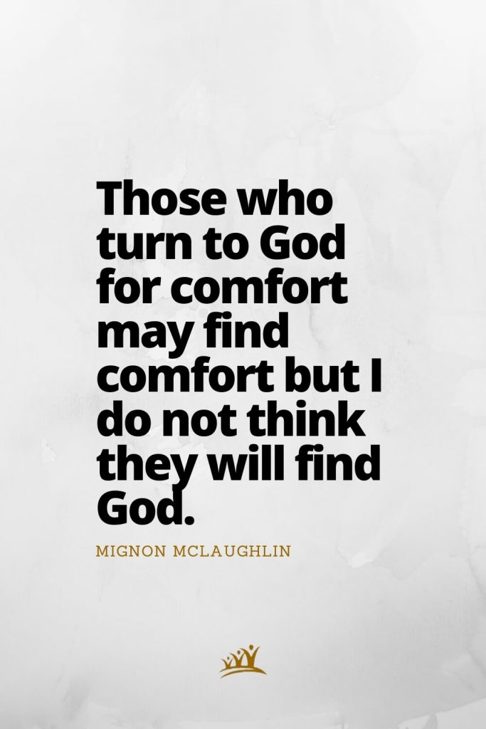 Those who turn to God for comfort may find comfort but I do not think they will find God. – Mignon McLaughlin