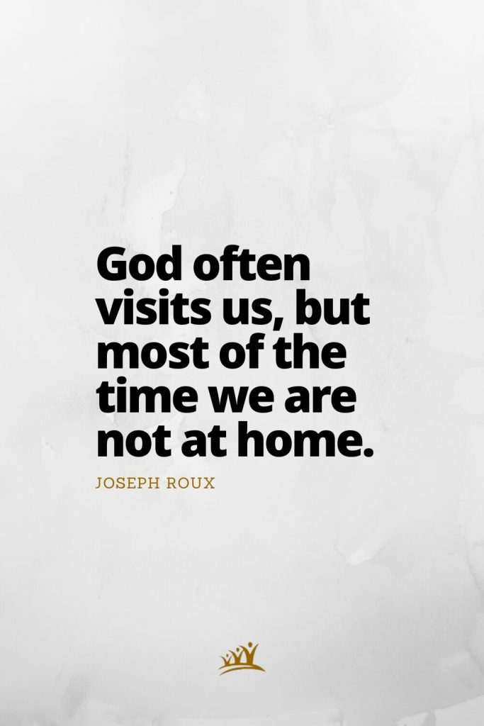 God often visits us, but most of the time we are not at home. – Joseph Roux