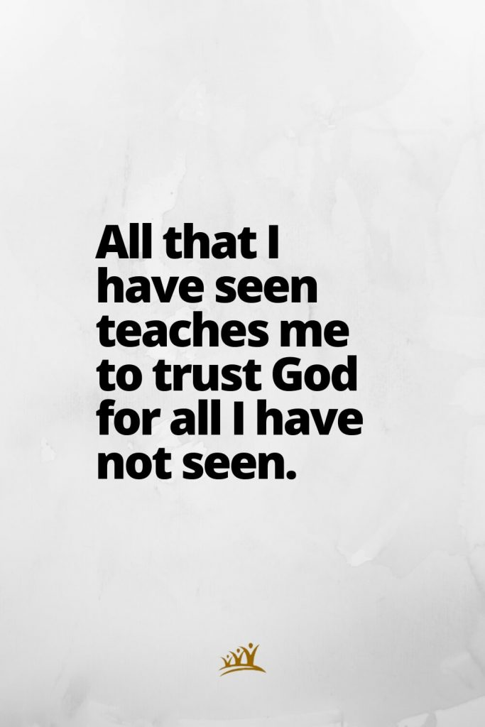 All that I have seen teaches me to trust God for all I have not seen.