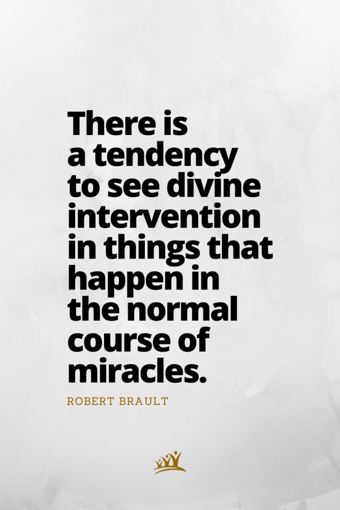 There is a tendency to see divine intervention in things that happen in the normal course of miracles. – Robert Brault