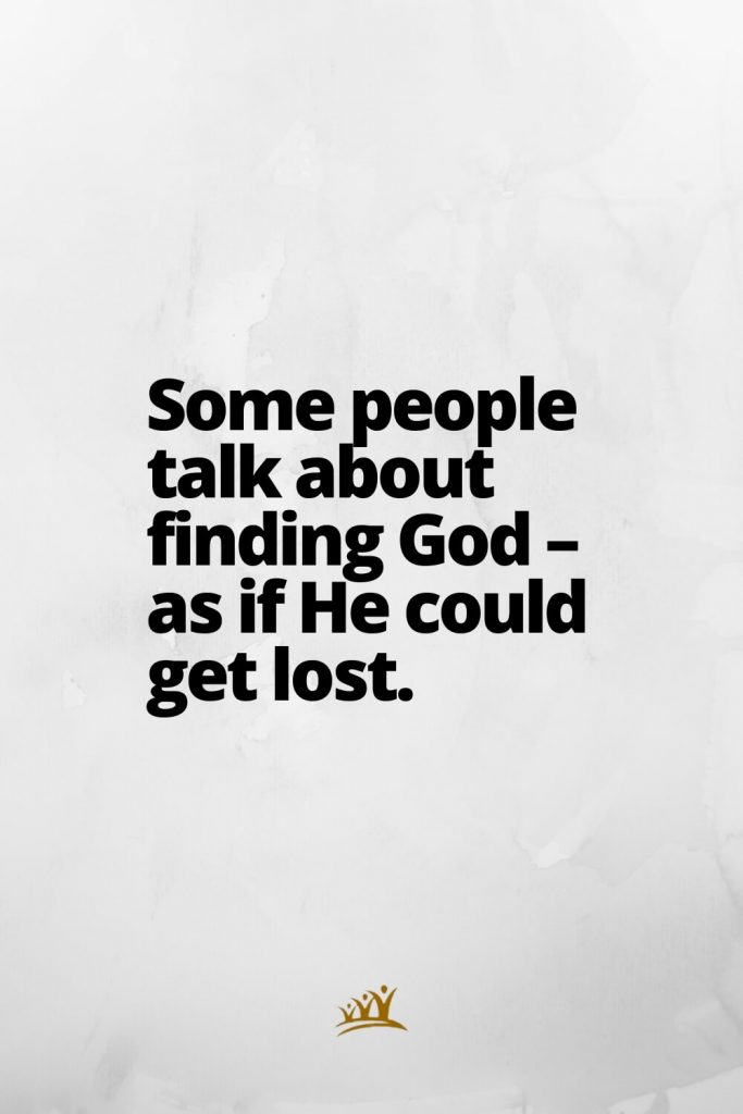 Some people talk about finding God – as if He could get lost.