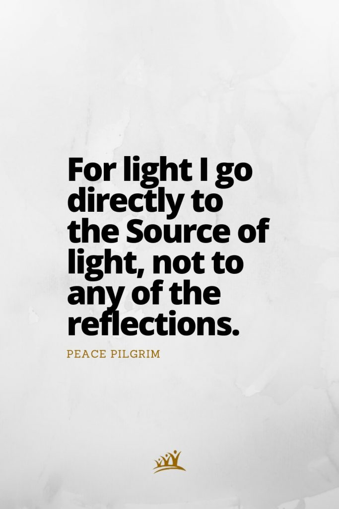 For light I go directly to the Source of light, not to any of the reflections. – Peace Pilgrim