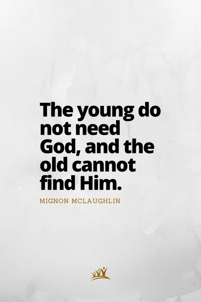 The young do not need God, and the old cannot find Him. – Mignon McLaughlin