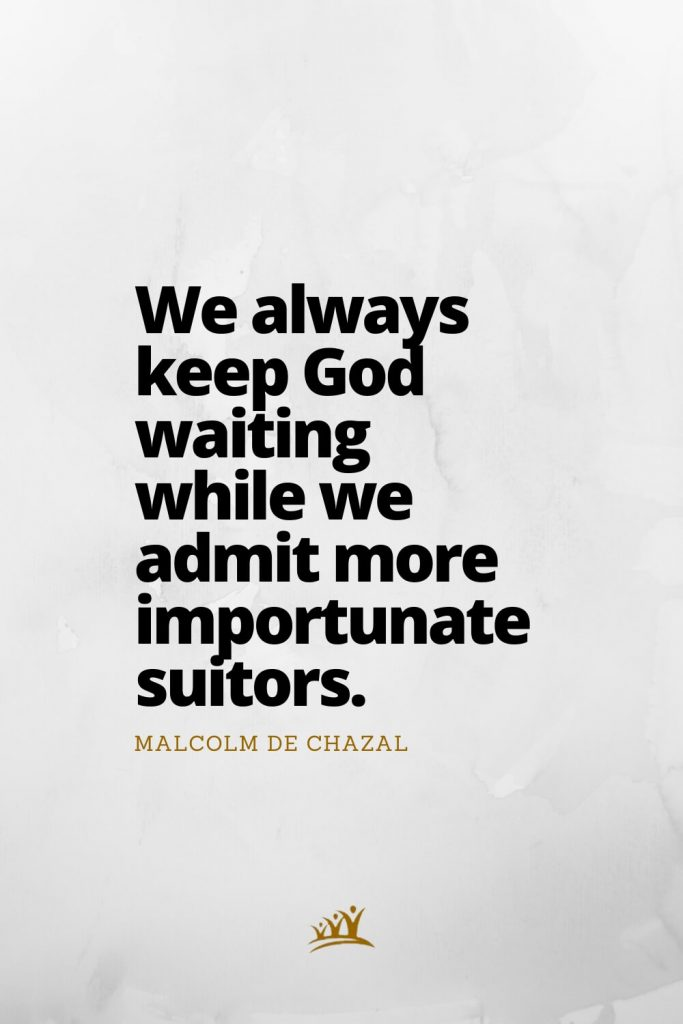 We always keep God waiting while we admit more importunate suitors. – Malcolm de Chazal