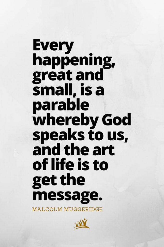 Every happening, great and small, is a parable whereby God speaks to us, and the art of life is to get the message. – Malcolm Muggeridge