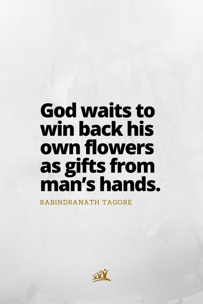 God waits to win back his own flowers as gifts from man's hands. –Rabindranath Tagore