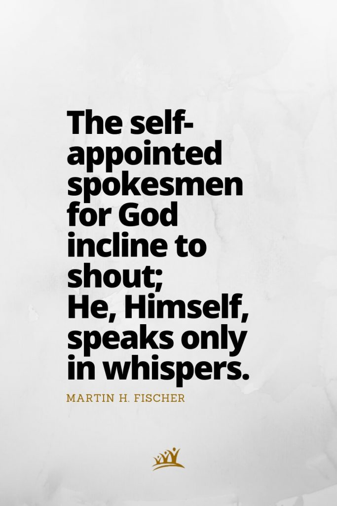 The self-appointed spokesmen for God incline to shout; He, Himself, speaks only in whispers. – Martin H. Fischer