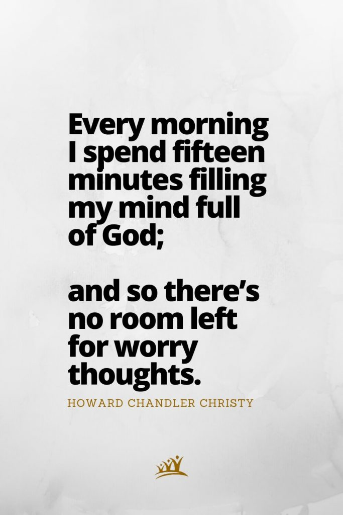 God Quotes (4): Every morning I spend fifteen minutes filling my mind full of God; and so there's no room left for worry thoughts. – Howard Chandler Christy