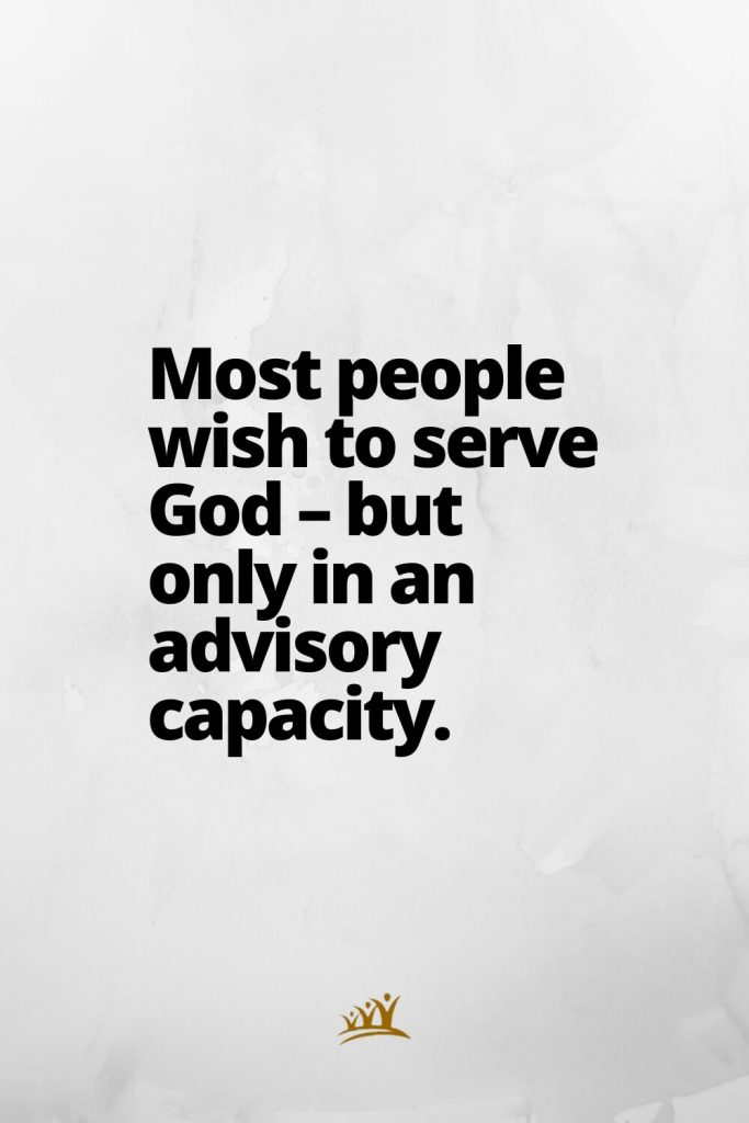 Most people wish to serve God – but only in an advisory capacity.