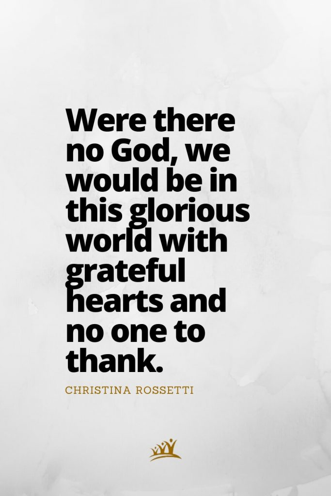 Were there no God, we would be in this glorious world with grateful hearts and no one to thank. – Christina Rossetti