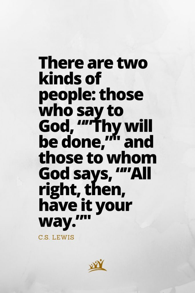 """There are two kinds of people: those who say to God, """"""""Thy will be done,"""""""" and those to whom God says, """"""""All right, then, have it your way."""""""" – C.S. Lewis"""