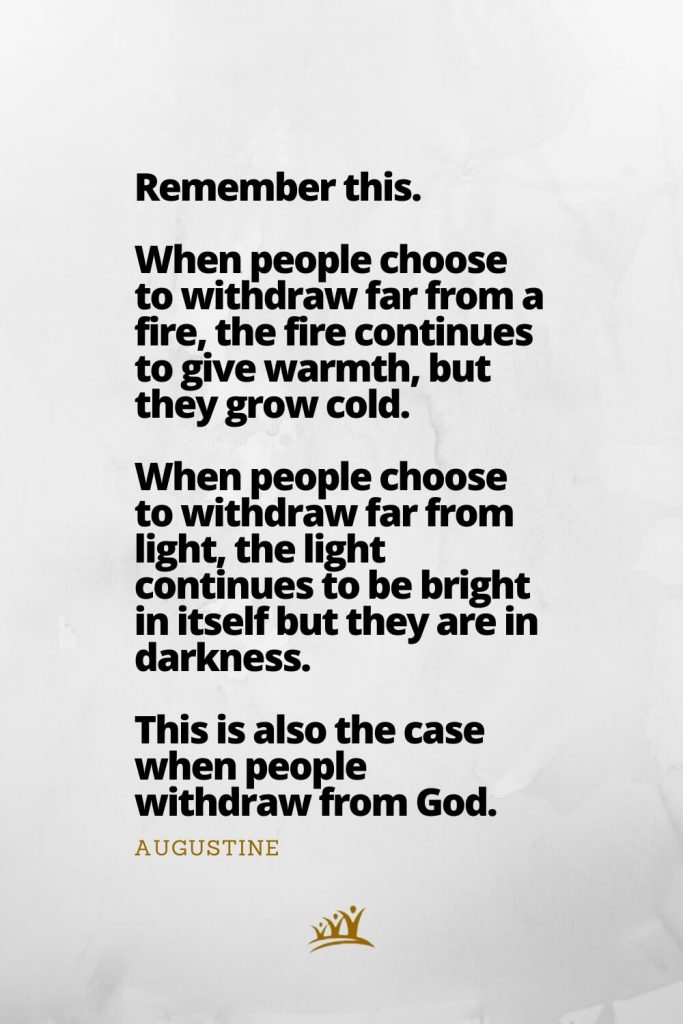 Remember this. When people choose to withdraw far from a fire, the fire continues to give warmth, but they grow cold. When people choose to withdraw far from light, the light continues to be bright in itself but they are in darkness. This is also the case when people withdraw from God. – Augustine