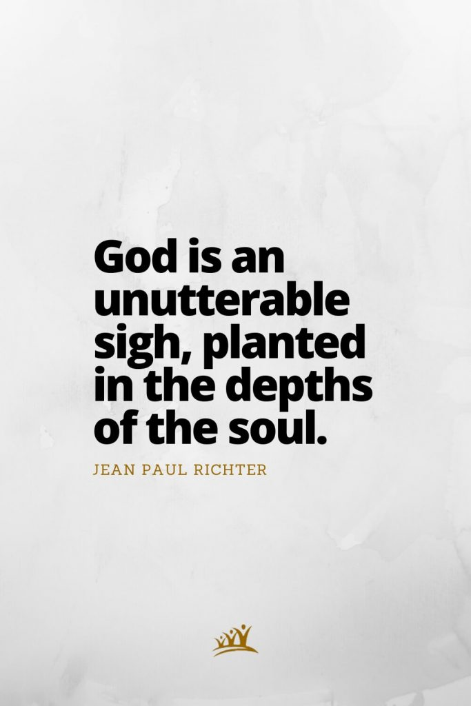 God is an unutterable sigh, planted in the depths of the soul. – Jean Paul Richter