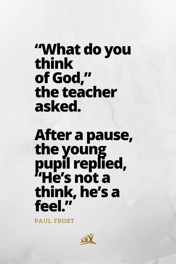 """""""What do you think of God,"""" the teacher asked. After a pause, the young pupil replied, """"He's not a think, he's a feel."""" – Paul Frost"""