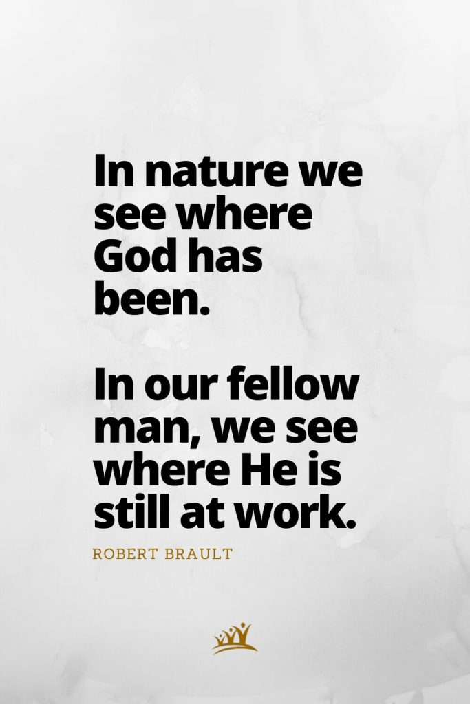 In nature we see where God has been. In our fellow man, we see where He is still at work. – Robert Brault