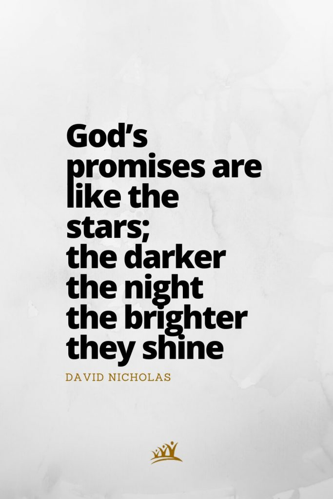 God's promises are like the stars; the darker the night the brighter they shine. – David Nicholas
