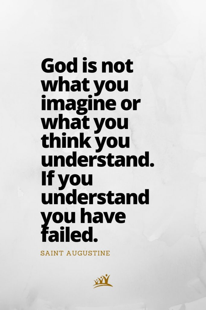 God is not what you imagine or what you think you understand. If you understand you have failed. –Saint Augustine