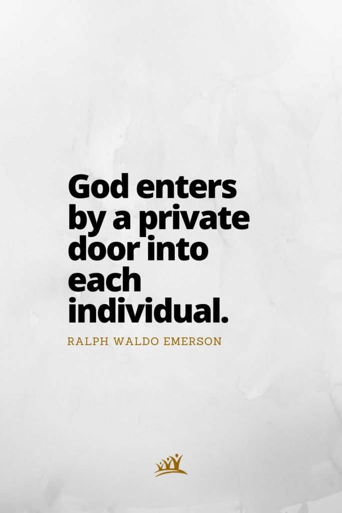 God enters by a private door into each individual. – Ralph Waldo Emerson