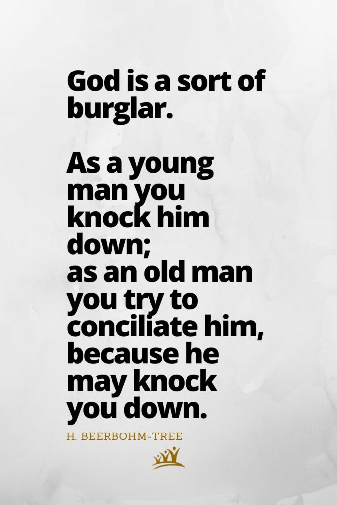God is a sort of burglar. As a young man you knock him down; as an old man you try to conciliate him, because he may knock you down. – H. Beerbohm-Tree