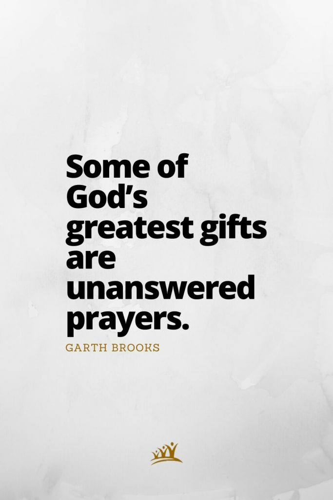 Some of God's greatest gifts are unanswered prayers. – Garth Brooks
