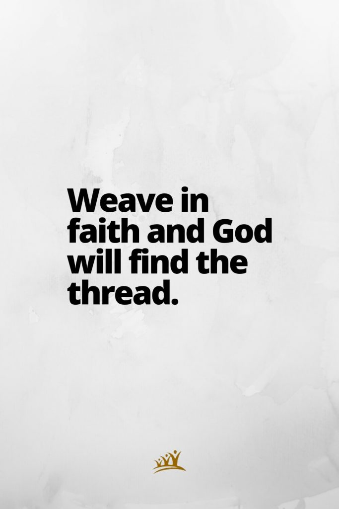 Weave in faith and God will find the thread.