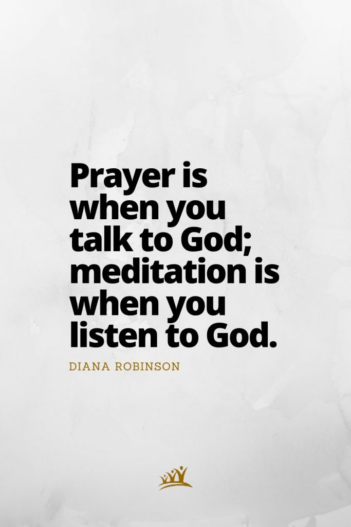Prayer is when you talk to God; meditation is when you listen to God. – Diana Robinson