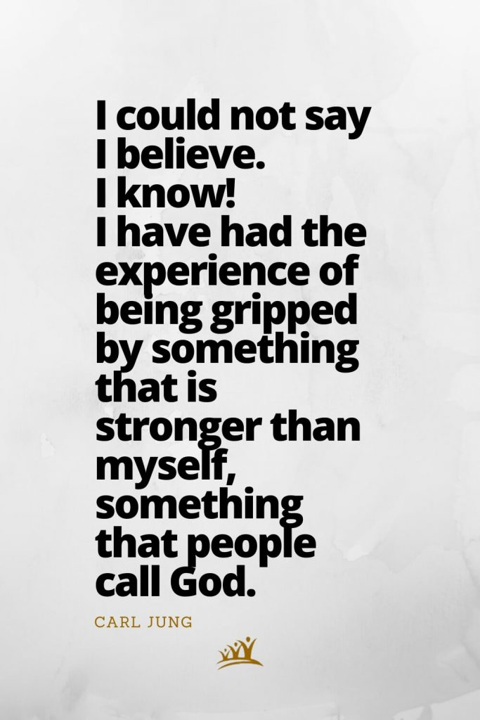 God Quotes (6): I could not say I believe. I know! I have had the experience of being gripped by something that is stronger than myself, something that people call God. – Carl Jung