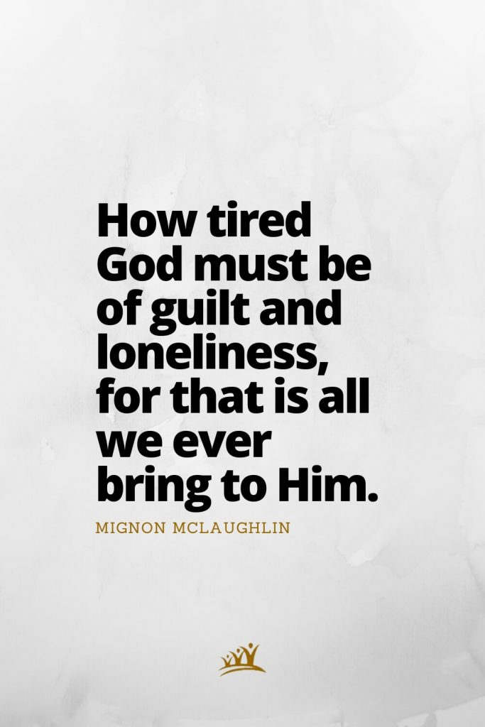 How tired God must be of guilt and loneliness, for that is all we ever bring to Him. – Mignon McLaughlin