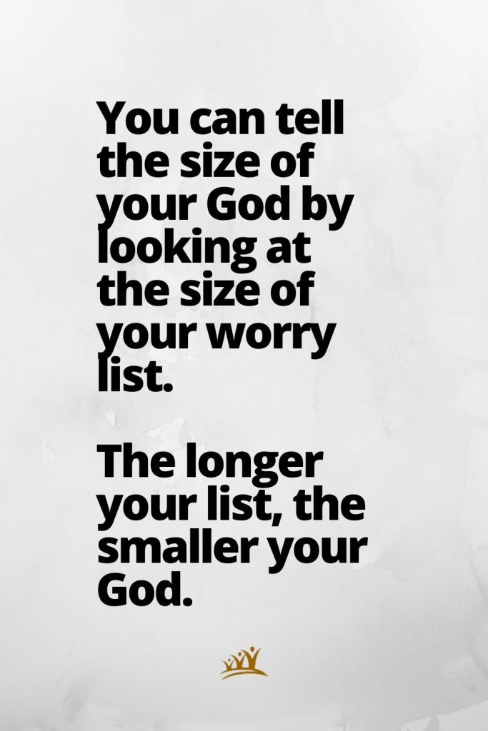 You can tell the size of your God by looking at the size of your worry list. The longer your list, the smaller your God.