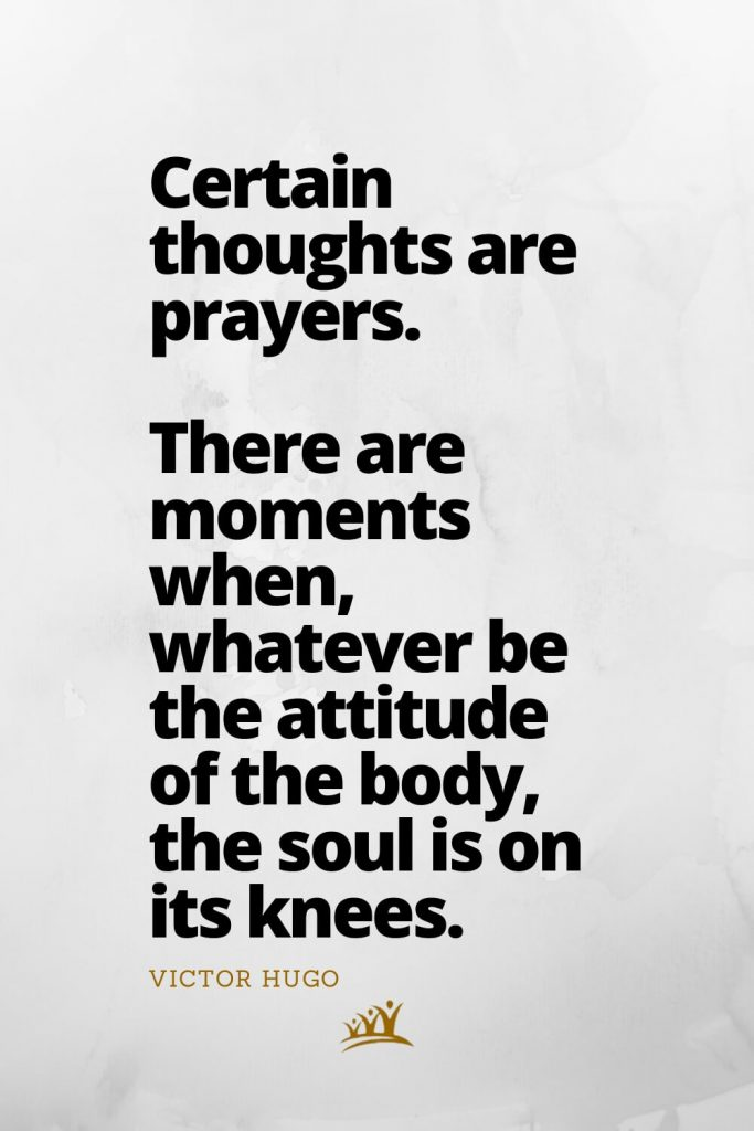 Certain thoughts are prayers. There are moments when, whatever be the attitude of the body, the soul is on its knees. –Victor Hugo