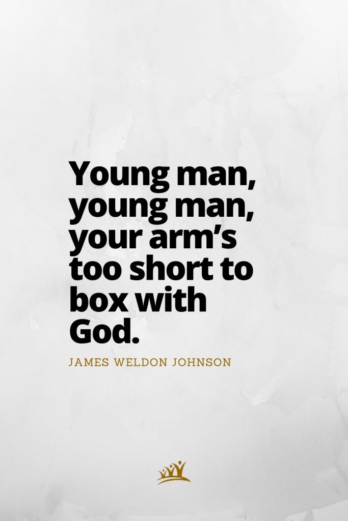 Young man, young man, your arm's too short to box with God. – James Weldon Johnson