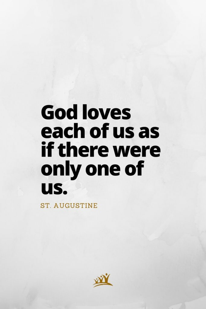 God loves each of us as if there were only one of us. – St. Augustine