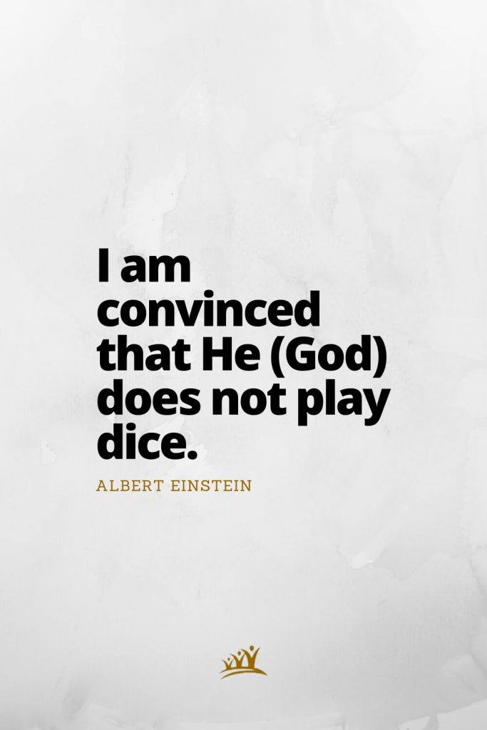 I am convinced that He (God) does not play dice. – Albert Einstein