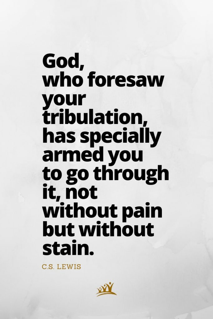 God, who foresaw your tribulation, has specially armed you to go through it, not without pain but without stain. – C.S. Lewis